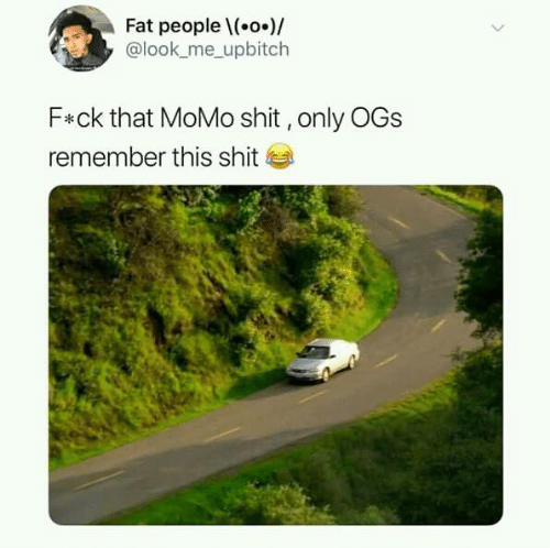 ogs: Fat peoplel(.o.)/  @look_me_ upbitch  F*ck that MoMo shit,only OGs  remember this shit