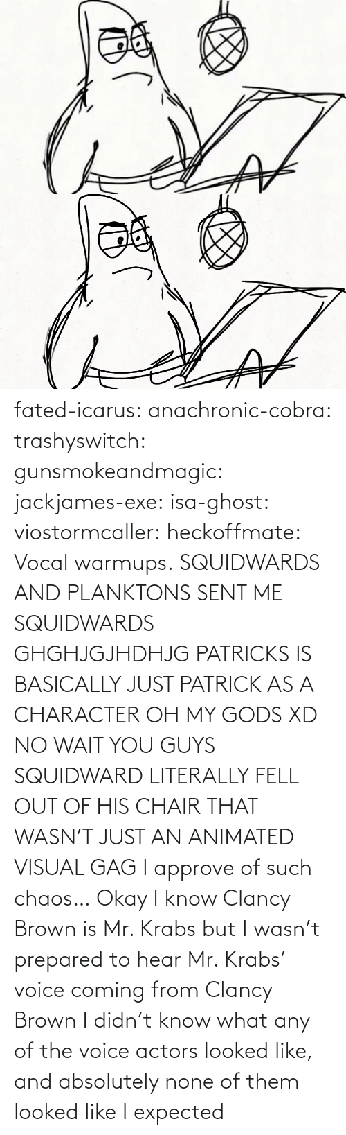 opaque: fated-icarus:  anachronic-cobra: trashyswitch:  gunsmokeandmagic:  jackjames-exe:  isa-ghost:   viostormcaller:  heckoffmate: Vocal warmups. SQUIDWARDS AND PLANKTONS SENT ME  SQUIDWARDS GHGHJGJHDHJG   PATRICKS IS BASICALLY JUST PATRICK AS A CHARACTER OH MY GODS XD   NO WAIT YOU GUYS SQUIDWARD LITERALLY FELL OUT OF HIS CHAIR THAT WASN'T JUST AN ANIMATED VISUAL GAG    I approve of such chaos…    Okay I know Clancy Brown is Mr. Krabs but I wasn't prepared to hear Mr. Krabs' voice coming from Clancy Brown    I didn't know what any of the voice actors looked like, and absolutely none of them looked like I expected