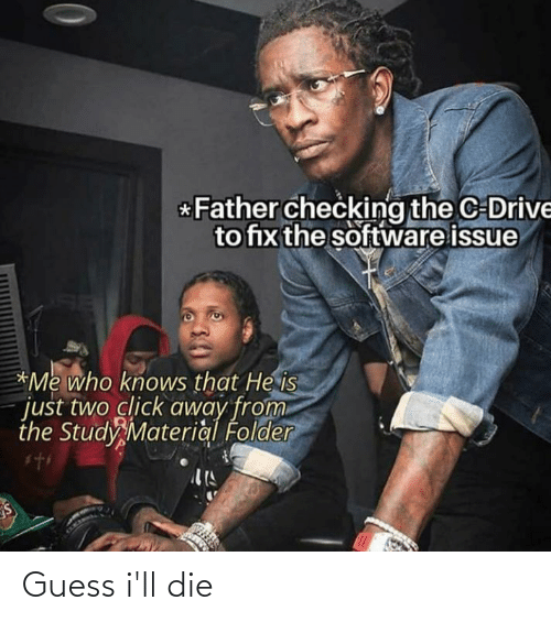 Click, Drive, and Guess: *Father checking the C-Drive  to fix the software issue  *Me who knows that He is  just two click away from  the Study Material Folder Guess i'll die