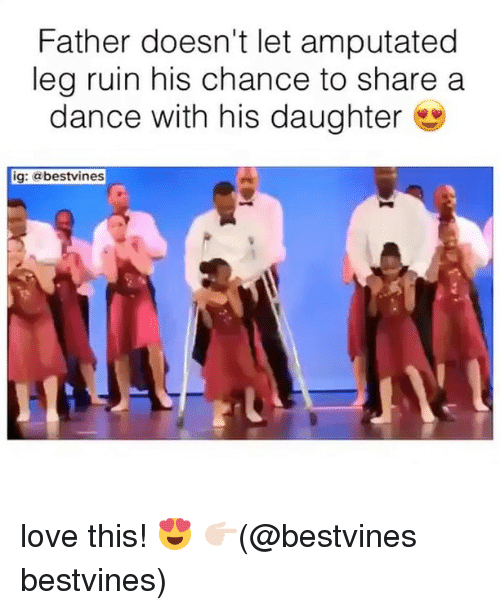 Love, Memes, and Dance: Father doesn't let amputated  leg ruin his chance to share a  dance with his daughter  ig: @bestvines love this! 😍 👉🏻(@bestvines bestvines)