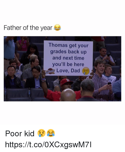 father of the year: Father of the year  Thomas get your  grades back up  and next time  you'll be here  Love, Dad Poor kid 😢😂 https://t.co/0XCxgswM7I