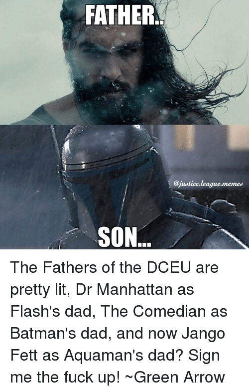 Justice League Meme: FATHER  SON  @justice league,memes The Fathers of the DCEU are pretty lit, Dr Manhattan as Flash's dad, The Comedian as Batman's dad, and now Jango Fett as Aquaman's dad? Sign me the fuck up! ~Green Arrow