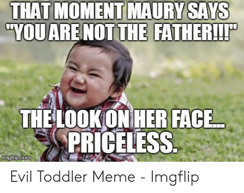 """evil toddler: FATHER!!T  """"YOU ARE NOT THE  THE LOOKONHER FACE  PRICELESS Evil Toddler Meme - Imgflip"""