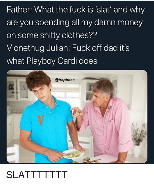 Playboy: Father: What the fuck is 'slat' and why  are you spending all my damn money  on some shitty clothes??  Vlonethug Julian: Fuck off dad it's  what Playboy Cardi does  @traptrace SLATTTTTTT