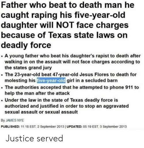 Jesus, Phone, and Death: Father who beat to death man he  caught raping his five-year-old  daughter will NOT face charges  because of Texas state laws on  deadly force  . A young father who beat his daughter's rapist to death after  walking in on the assault will not face charges according to  . The 23-year-old beat 47-year-old Jesus Flores to death for  . The authorities accepted that he attempted to phone 911 to  . Under the law in the state of Texas deadly force is  the states grand jury  molesting his five-year-old girl in a secluded barn  help the man after the attaclk  authorized and justified in order to stop an aggravated  sexual assault or sexual assault  By JAMES NYE  PUBLISHED: 11:18 EST, 2 September 2013 I UPDATED: 05 19 EST, 3 September 2013 Justice served