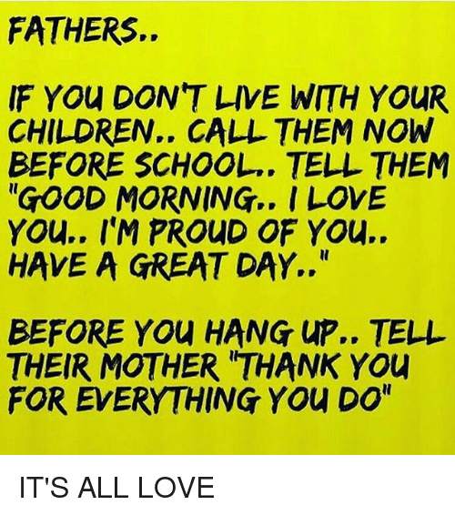 "Greatful: FATHERS.  IF YOu DON'T LIVE WITH YOUR  CHILDREN.. CALL THEM NOW  BEFORE SCHOOL.. TELL THEM  ""GOOD MORNING.. I LOVE  YOu.. I'M PROUD OF YOu..  HAVE A GREAT DAY..""  BEFORE YOU HANG UP.. TELL  THEIR MOTHER 'THANK YOU  FOR EVERYTHING YOu DO"" IT'S ALL LOVE"