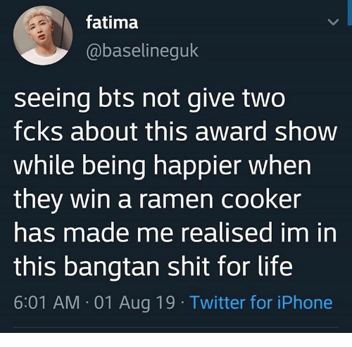 Iphone, Life, and Ramen: fatima  @baselineguk  seeing bts not give two  fcks about this award show  while being happier when  they win a ramen cooker  has made me realised im in  this bangtan shit for life  6:01 AM 01 Aug 19 Twitter for iPhone  >