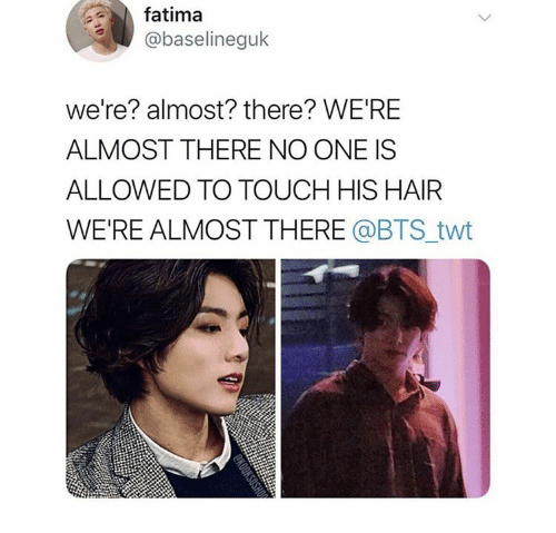 Twt: fatima  @baselineguk  we're? almost? there? WE'RE  ALMOST THERE NO ONE IS  ALLOWED TO TOUCH HIS HAIR  WE'RE ALMOST THERE @BTS_twt  SHOP