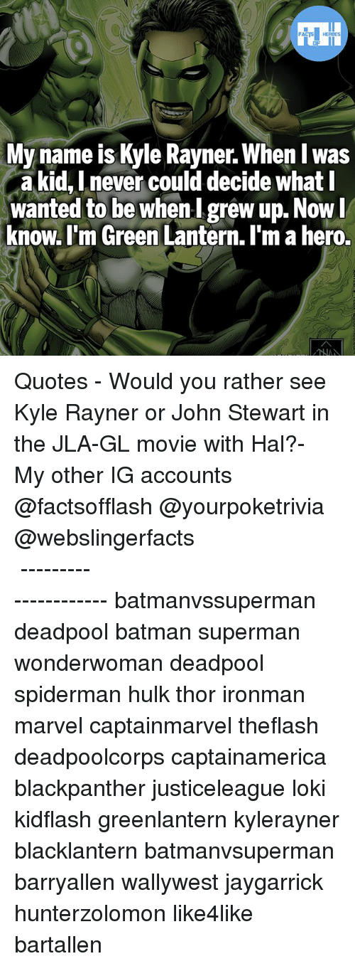 hulking: FATSHERDES  My name is Kyle Rayner. When I w  a kid, Lnever could decide what l  wanted to be whenI grew up. Now  know. l'm Green Lantern. I'm a hero.  as ▲Quotes▲ - Would you rather see Kyle Rayner or John Stewart in the JLA-GL movie with Hal?- My other IG accounts @factsofflash @yourpoketrivia @webslingerfacts ⠀⠀⠀⠀⠀⠀⠀⠀⠀⠀⠀⠀⠀⠀⠀⠀⠀⠀⠀⠀⠀⠀⠀⠀⠀⠀⠀⠀⠀⠀⠀⠀⠀⠀⠀⠀ ⠀⠀--------------------- batmanvssuperman deadpool batman superman wonderwoman deadpool spiderman hulk thor ironman marvel captainmarvel theflash deadpoolcorps captainamerica blackpanther justiceleague loki kidflash greenlantern kylerayner blacklantern batmanvsuperman barryallen wallywest jaygarrick hunterzolomon like4like bartallen
