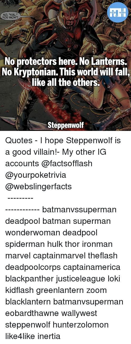 "inertia: FATSHERDES  NO, ""KAL.""  YOU WON'T  No protectors here. No Lanterns.  No Kryptonian. This world will falli  like all the others.  Steppenwolf ▲Quotes▲ - I hope Steppenwolf is a good villain!- My other IG accounts @factsofflash @yourpoketrivia @webslingerfacts ⠀⠀⠀⠀⠀⠀⠀⠀⠀⠀⠀⠀⠀⠀⠀⠀⠀⠀⠀⠀⠀⠀⠀⠀⠀⠀⠀⠀⠀⠀⠀⠀⠀⠀⠀⠀ ⠀⠀--------------------- batmanvssuperman deadpool batman superman wonderwoman deadpool spiderman hulk thor ironman marvel captainmarvel theflash deadpoolcorps captainamerica blackpanther justiceleague loki kidflash greenlantern zoom blacklantern batmanvsuperman eobardthawne wallywest steppenwolf hunterzolomon like4like inertia"