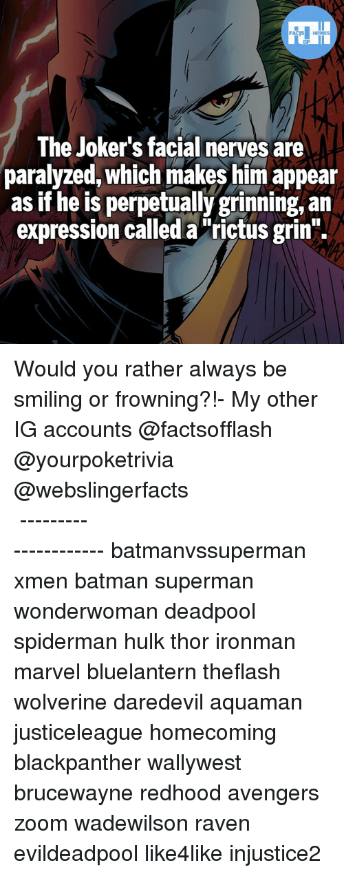 "Batman, Memes, and Superman: FATSHERDES  The Joker's facial nerves are  paralyzed, which makes him appear  as if he is perpetually grinning, an  expression called a""rictus grin"". Would you rather always be smiling or frowning?!- My other IG accounts @factsofflash @yourpoketrivia @webslingerfacts ⠀⠀⠀⠀⠀⠀⠀⠀⠀⠀⠀⠀⠀⠀⠀⠀⠀⠀⠀⠀⠀⠀⠀⠀⠀⠀⠀⠀⠀⠀⠀⠀⠀⠀⠀⠀ ⠀⠀--------------------- batmanvssuperman xmen batman superman wonderwoman deadpool spiderman hulk thor ironman marvel bluelantern theflash wolverine daredevil aquaman justiceleague homecoming blackpanther wallywest brucewayne redhood avengers zoom wadewilson raven evildeadpool like4like injustice2"