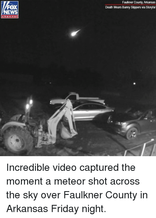 Friday, Memes, and News: Faulkner County, Arkansas  Death Wears Bunny Slippers via Storyful  FOX  NEWS  channel Incredible video captured the moment a meteor shot across the sky over Faulkner County in Arkansas Friday night.