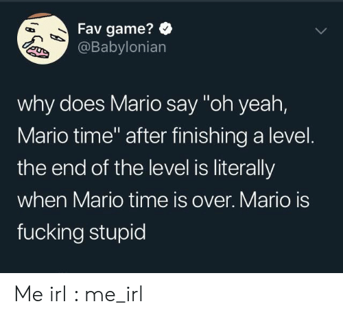 """Fucking, Yeah, and Mario: Fav game?  @Babylonian  why does Mario say """"oh yeah,  Mario time"""" after finishing a level.  the end of the level is literally  when Mario time is over. Mario is  fucking stupid Me irl : me_irl"""