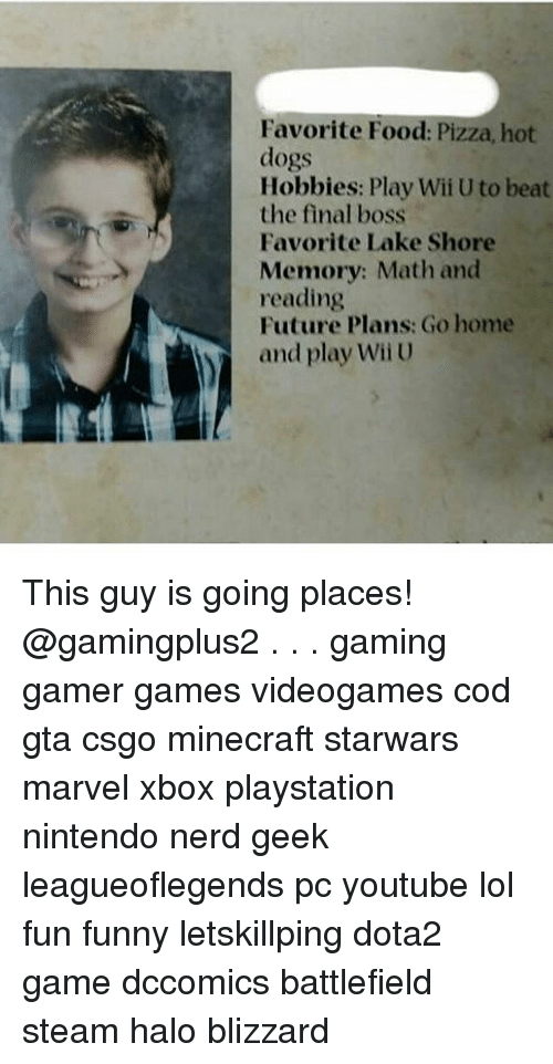 Wiiings: Favorite Food: Pizza, hot  dogs  Hobbies: Play Wii U to beat  the final boss  Favorite Lake Shore  Memory: Math and  reading  Future Plans: Go home  and play Wii U This guy is going places! @gamingplus2 . . . gaming gamer games videogames cod gta csgo minecraft starwars marvel xbox playstation nintendo nerd geek leagueoflegends pc youtube lol fun funny letskillping dota2 game dccomics battlefield steam halo blizzard