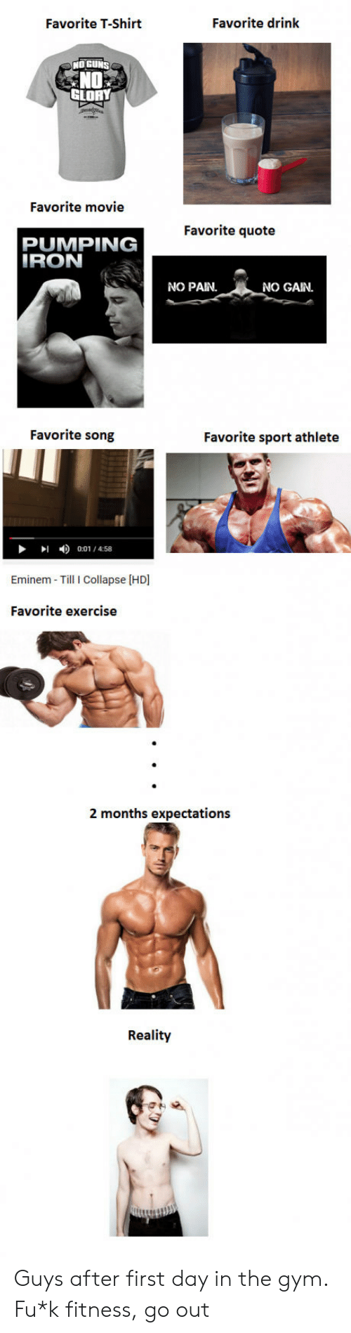 Eminem, Guns, and Gym: Favorite T-Shirt  Favorite drink  NO GUNS  NO  SLORY  Favorite movie  Favorite quote  PUMPING  NO PAN.  NO GAIN.  Favorite song  Favorite sport athlete  钏  4)  0:01 / 4:58  Eminem- Till I Collapse [HD  Favorite exercise  2 months expectations  Reality Guys after first day in the gym. Fu*k fitness, go out