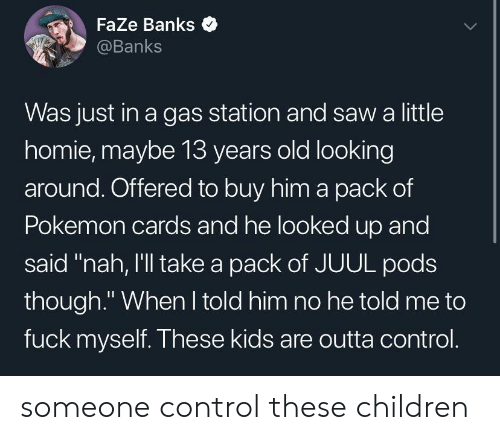 "Pokemon Cards: Faze Banks  @Banks  Was just in a gas station and saw a little  homie, maybe 13 years old looking  around. Offered to buy him a pack of  Pokemon cards and he looked up and  said ""nah, I'll take a pack of JUUL pods  though."" When I told him no he told me to  fuck myself. These kids are outta control. someone control these children"