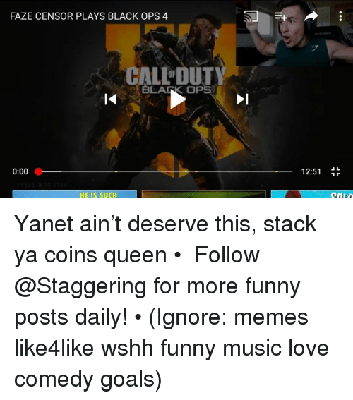 Funny, Goals, and Love: FAZE CENSOR PLAYS BLACK OPS 4  CALL DUTY  BLARK OPS  0:00  12:51  HE IS SUCH Yanet ain't deserve this, stack ya coins queen • ➫➫➫ Follow @Staggering for more funny posts daily! • (Ignore: memes like4like wshh funny music love comedy goals)