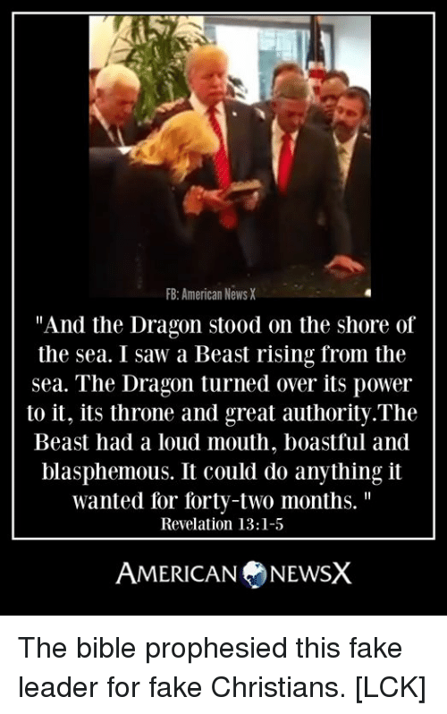 """Fake, Memes, and Saw: FB:American NewsX  """"And the Dragon stood on the shore of  the sea. I saw a Beast rising from the  sea. The Dragon turned over its power  to it, its throne and great authority.The  Beast had a loud mouth, boastful and  blasphemous. It could do anything it  wanted for forty-two months.""""  Revelation 13:1-5  AMERICANNEWSX The bible prophesied this fake leader for fake Christians. [LCK]"""