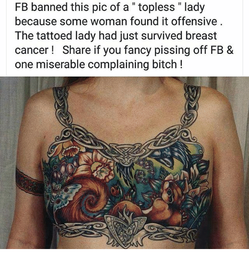 "Breastes: FB banned this pic of a "" topless "" lady  because some woman found it offensive  The tattoed lady had just survived breast  cancer! Share if you fancy pissing off FB &  one miserable complaining bitch !"
