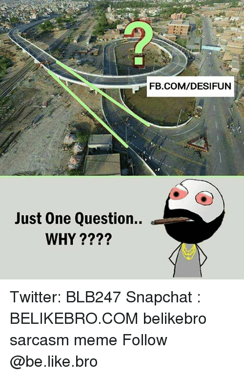 Be Like, Meme, and Memes: FB.COM/DESIFUN  Just One Question..  WHY ???? Twitter: BLB247 Snapchat : BELIKEBRO.COM belikebro sarcasm meme Follow @be.like.bro