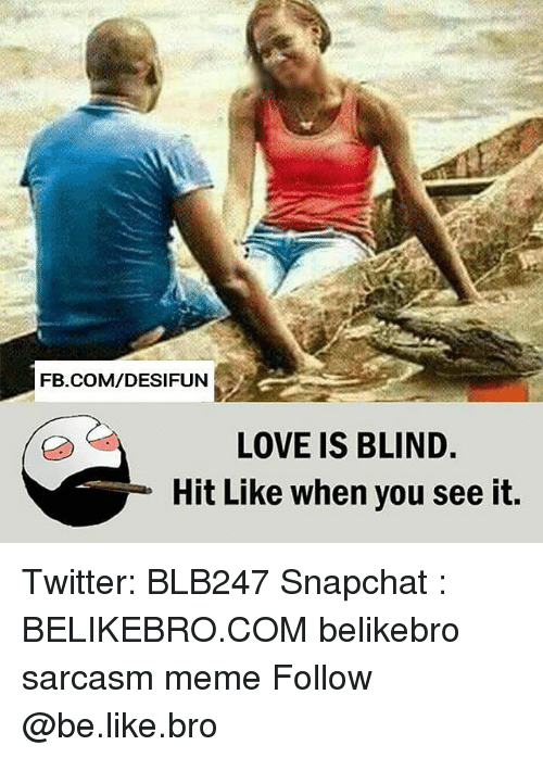 Broing: FB.COM/DESIFUN  LOVE IS BLIND  Hit Like when you see it, Twitter: BLB247 Snapchat : BELIKEBRO.COM belikebro sarcasm meme Follow @be.like.bro