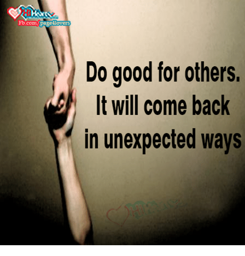 Unexpectable: Fb.com  Do good for others.  It will come back  in unexpected ways