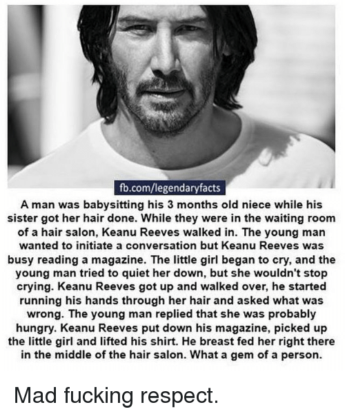 hair salon: fb.com/legendaryfacts  A man was babysitting his 3 months old niece while his  sister got her hair done. While they were in the waiting room  of a hair salon, Keanu Reeves walked in. The young man  wanted to initiate a conversation but Keanu Reeves was  busy reading a magazine. The little girl began to cry, and the  young man tried to quiet her down, but she wouldn't stop  crying. Keanu Reeves got up and walked over, he started  running his hands through her hair and asked what was  wrong. The young man replied that she was probably  hungry. Keanu Reeves put down his magazine, picked up  the little girl and lifted his shirt. He breast fed her right there  in the middle of the hair salon. What a gem of a person. Mad fucking respect.