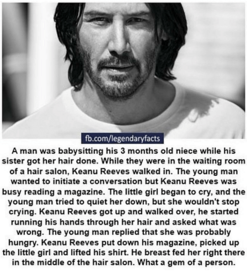 hair salon: fb.com/legendaryfacts  A man was babysitting his 3 months old niece while his  sister got her hair done. While they were in the waiting room  of a hair salon, Keanu Reeves walked in. The young man  wanted to initiate a conversation but Keanu Reeves was  busy reading a magazine. The little girl began to cry, and the  young man tried to quiet her down, but she wouldn't stop  crying. Keanu Reeves got up and walked over, he started  running his hands through her hair and asked what was  wrong. The young man replied that she was probably  hungry. Keanu Reeves put down his magazine, picked up  the little girl and lifted his shirt. He breast fed her right there  in the middle of the hair salon. What a gem of a person.
