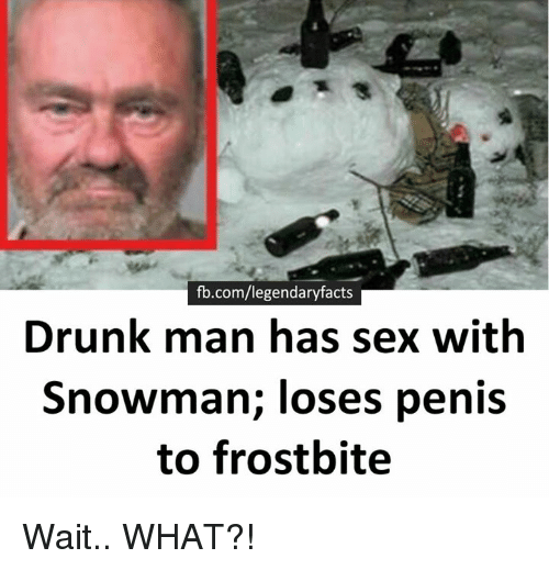 Drunk Man: fb.com/legendaryfacts  Drunk man has sex with  Snowman; loses penis  to frostbite Wait.. WHAT?!