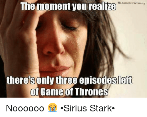 Starked: fb.com/NCWEmmy  The moment you realze  there's only three episodes left  of Game of Thrones  0 Noooooo 😭 •Sirius Stark•