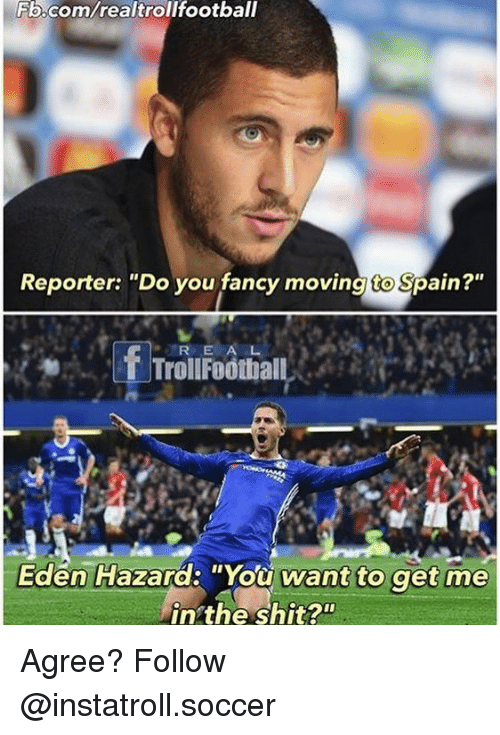 """you fancy: Fb.com/realtrollfootball  Reporter: """"Do you fancy moving to Spain?""""  f R E  A  Trol Football  Eden Hazard: """"You want to get me  in the shit? Agree? Follow @instatroll.soccer"""