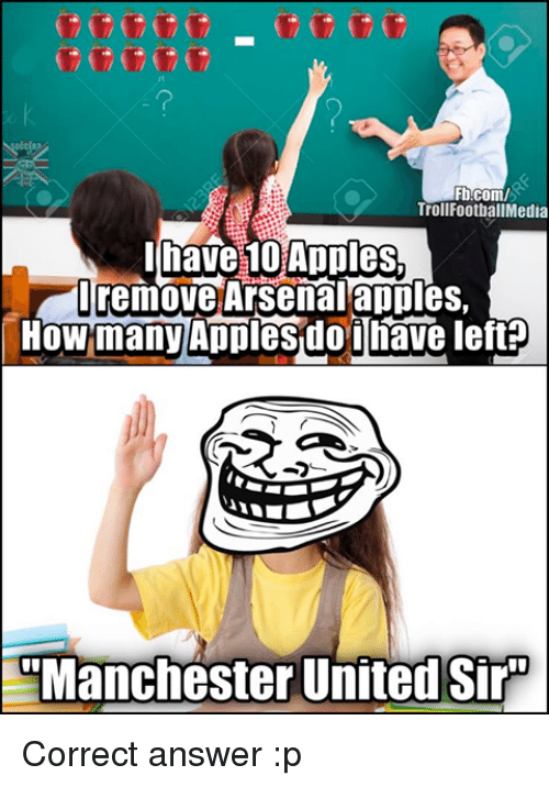 Appling: Fb.com/  Troll FootballMedia  have 10 Apples.  I remove Arsenal apples,  HowmanyAppiesdoiNave left  Manchester United Sir Correct answer :p