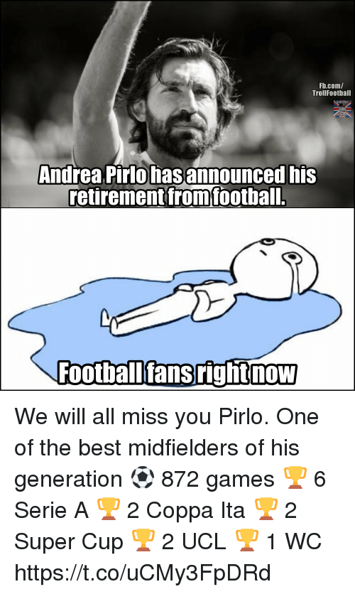 serie a: Fb.com/  TrollFootball  Andrea Pirlo hasannounced his  retirement fromfootball.  Footballfansrightnow We will all miss you Pirlo. One of the best midfielders of his generation ⚽ 872 games 🏆 6 Serie A 🏆 2 Coppa Ita 🏆 2 Super Cup 🏆 2 UCL 🏆 1 WC https://t.co/uCMy3FpDRd