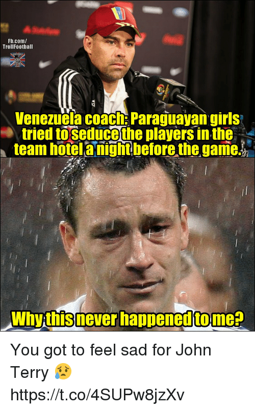 John Terry: Fb.com/  TrollFootball  Venezuela coach: Paraguayan girls  tried toseduce the players in the-  team hotelanightbefore the game.  Why this never happened tome? You got to feel sad for John Terry 😥 https://t.co/4SUPw8jzXv