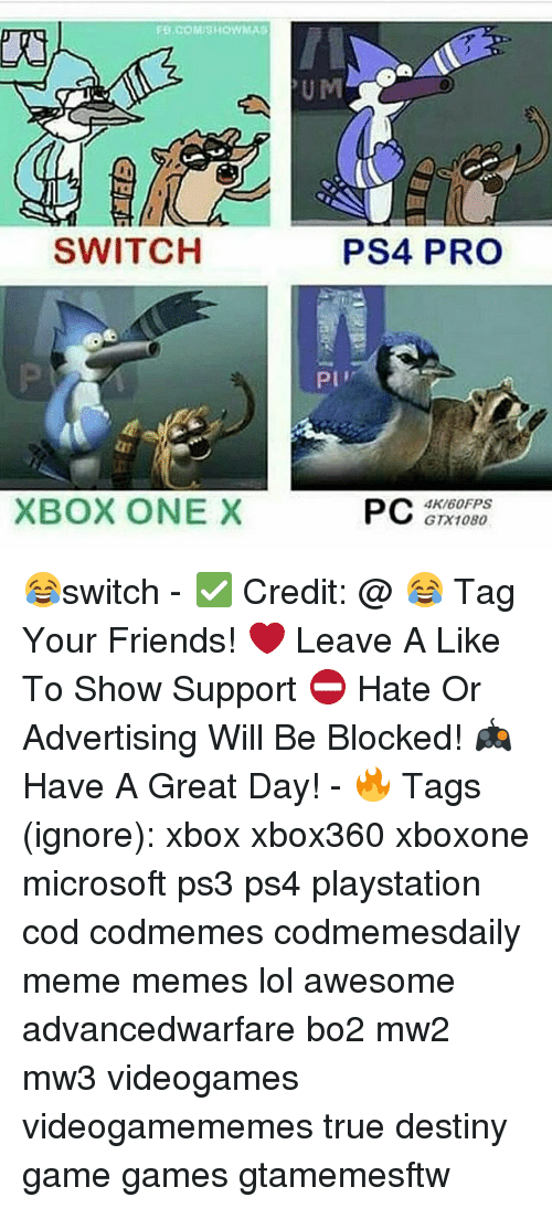 Xbox One X: FB.coMUSHOWMAS  SWITCH  XBOX ONE X  PS4 PRO  PI'  PC  GTX 1080 😂switch - ✅ Credit: @ 😂 Tag Your Friends! ❤ Leave A Like To Show Support ⛔ Hate Or Advertising Will Be Blocked! 🎮 Have A Great Day! - 🔥 Tags (ignore): xbox xbox360 xboxone microsoft ps3 ps4 playstation cod codmemes codmemesdaily meme memes lol awesome advancedwarfare bo2 mw2 mw3 videogames videogamememes true destiny game games gtamemesftw