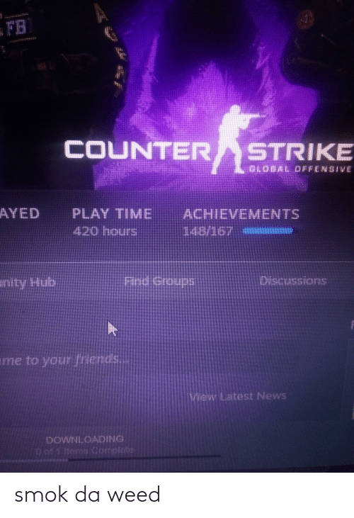 4:20, Counter Strike, and Friends: FB  COUNTER STRIKE  GLODAL OFFENSIVE  AYED  PLAY TIME  420 hours  ACHIEVEMENTS  148/167  Find Groups  Discussions  anity Hub  ame to your friends...  View Latest News  DOWNLOADING  O of 1 items Complete smok da weed