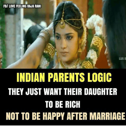 Being rich: FB/ LOVE FEELING RAJA RANI  LUX S  INDIAN PARENTS LOGIC  THEY JUST WANT THEIR DAUGHTER  TO BE RICH  NOT TO BE HAPPY AFTER MARRIAGE