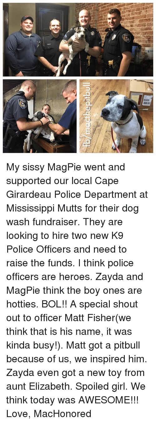 magpie: fb/macthe pitbull My sissy MagPie went and supported our local Cape Girardeau Police Department at Mississippi Mutts for their dog wash fundraiser. They are looking to hire two new K9 Police Officers and need to raise the funds. I think police officers are heroes. Zayda and MagPie think the boy ones are hotties. BOL!! A special shout out to officer Matt Fisher(we think that is his name, it was kinda busy!). Matt got a pitbull because of us, we inspired him. Zayda even got a new toy from aunt Elizabeth. Spoiled girl. We think today was AWESOME!!!   Love, MacHonored