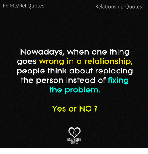 Memes, Quotes, and In a Relationship: Fb.Me/Rel.Quotes  Relationship Quotes  Nowadays, when one thing  goes wrong in a relationship,  people think about replacing  the person instead of fixing  the problem.  Yes or NO?  RO  RELATIONSHIP  QUOTES