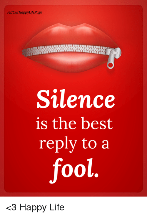 Best Reply: FB/OurHappyLifePage  Silence  is the best  reply to a  ool. <3 Happy Life