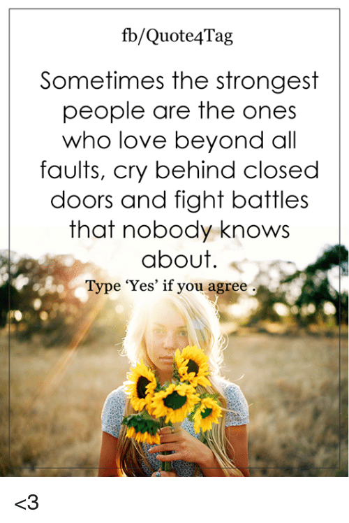 Nobody Know: fb/Quote Tag  Sometimes the strongest  people are the ones  who love beyond all  faults, cry behind closed  doors and fight battles  that nobody knows  about  Type 'Yes' if you agree <3