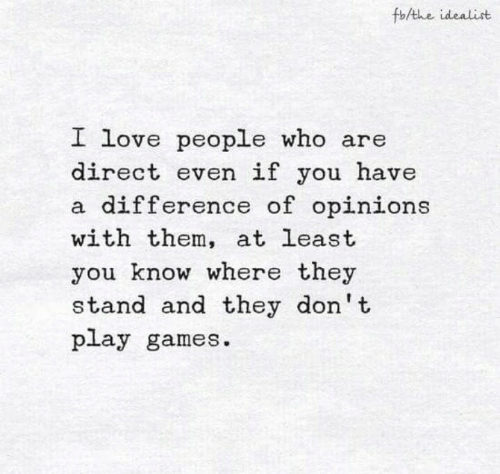 Direct: fb/the idealist  I love people who are  direct even if you have  a difference of opinions  with them, at least  you know where they  stand and they don't  play games.