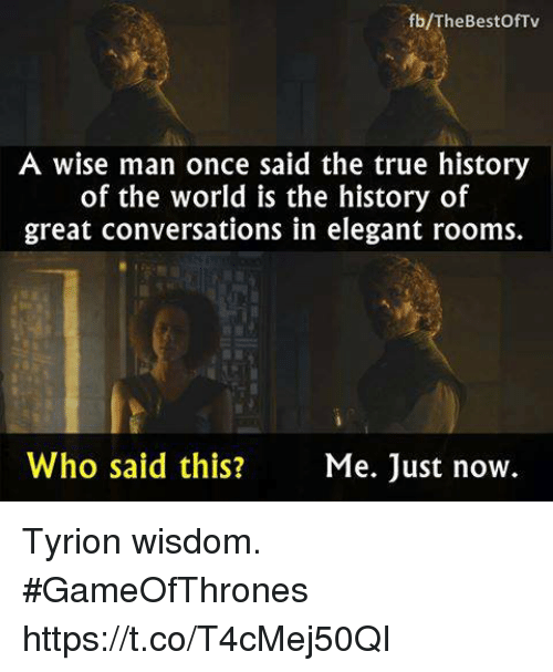 A Wise Man Once Said: fb/TheBestOfTv  A wise man once said the true history  of the world is the history of  great conversations in elegant rooms.  Who said this?  Me. Just now. Tyrion wisdom. #GameOfThrones https://t.co/T4cMej50QI