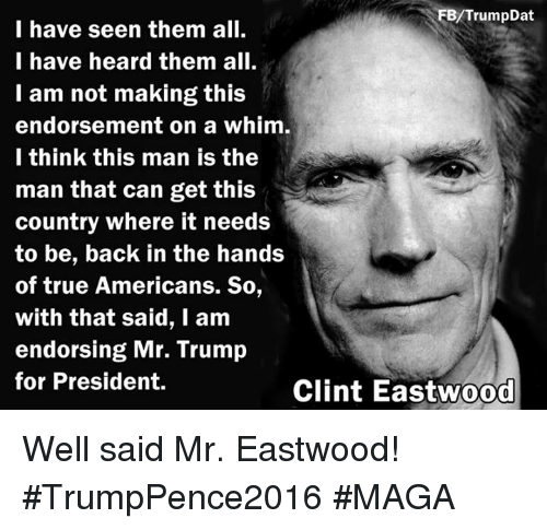 Trump For President: FB/TrumpDat  I have seen them all.  I have heard them all.  I am not making this  endorsement on a whim.  I think this man is the  man that can get this  country where it needs  to be, back in the hands  of true Americans. So,  with that said, I am  endorsing Mr. Trump  for President.  Clint Eastwood Well said Mr. Eastwood! #TrumpPence2016 #MAGA