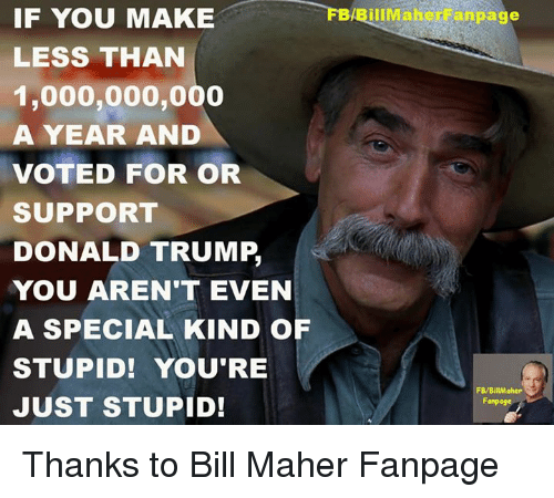 Donald Trump You: FBABillMaher anpage  IF YOU MAKE  LESS THAN  1,000,000,000  A YEAR AND  VOTED FOR OR  SUPPORT  DONALD TRUMP,  YOU AREN'T EVEN  A SPECIAL KIND OF  STUPID! YOU'RE  FB/BillMaher  JUST STUPID!  Fanpoge Thanks to Bill Maher Fanpage