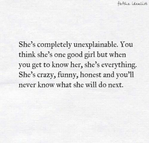 But When: fbAthe idealist  She's completely unexplainable. You  think she's one good girl but when  you get to know her, she's everything.  She's crazy, funny, honest and you'll  never know what she will do next.