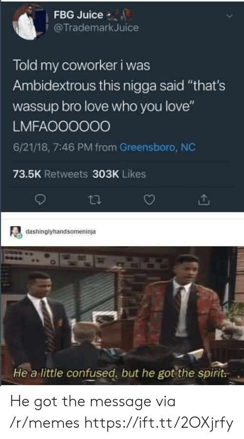 """Confused, Juice, and Love: FBG Juice  @TrademarkJuice  Told my coworker i was  Ambidextrous this nigga said """"that's  wassup bro love who you love""""  LMFAOO0000  6/21/18, 7:46 PM from Greensboro, NC  73.5K Retweets 303K Likes  dashinglyhandsomeninja  He a little confused, but he got the spirit. He got the message via /r/memes https://ift.tt/2OXjrfy"""