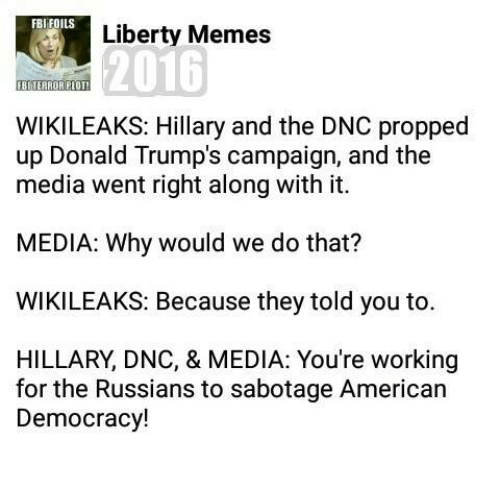 Memes 2016: FBI FOILS  Liberty Memes  2016  FBI TERROR PLOT  WIKILEAKS: Hillary and the DNC propped  up Donald Trump's campaign, and the  media went right along with it.  MEDIA: Why would we do that?  WIKILEAKS: Because they told you to.  HILLARY DNC, & MEDIA: You're working  for the Russians to sabotage American  Democracy!
