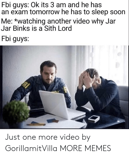 Jar Jar Binks: Fbi guys: Ok its 3 am and he has  an exam tomorrow he has to sleep soon  Me: *watching another video why Jar  Jar Binks is a Sith Lord  Fbi guys. Just one more video by GorillamitVilla MORE MEMES