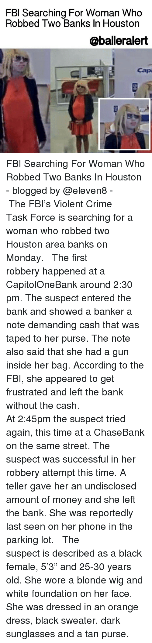 """accordance: FBI Searching For Woman Who  Robbed Two Banks In Houston  @balleralert  Capi FBI Searching For Woman Who Robbed Two Banks In Houston - blogged by @eleven8 - ⠀⠀⠀⠀⠀⠀⠀⠀⠀ ⠀⠀⠀⠀⠀⠀⠀⠀⠀ The FBI's Violent Crime Task Force is searching for a woman who robbed two Houston area banks on Monday. ⠀⠀⠀⠀⠀⠀⠀⠀⠀ ⠀⠀⠀⠀⠀⠀⠀⠀⠀ The first robbery happened at a CapitolOneBank around 2:30 pm. The suspect entered the bank and showed a banker a note demanding cash that was taped to her purse. The note also said that she had a gun inside her bag. According to the FBI, she appeared to get frustrated and left the bank without the cash. ⠀⠀⠀⠀⠀⠀⠀⠀⠀ ⠀⠀⠀⠀⠀⠀⠀⠀⠀ At 2:45pm the suspect tried again, this time at a ChaseBank on the same street. The suspect was successful in her robbery attempt this time. A teller gave her an undisclosed amount of money and she left the bank. She was reportedly last seen on her phone in the parking lot. ⠀⠀⠀⠀⠀⠀⠀⠀⠀ ⠀⠀⠀⠀⠀⠀⠀⠀⠀ The suspect is described as a black female, 5'3"""" and 25-30 years old. She wore a blonde wig and white foundation on her face. She was dressed in an orange dress, black sweater, dark sunglasses and a tan purse."""